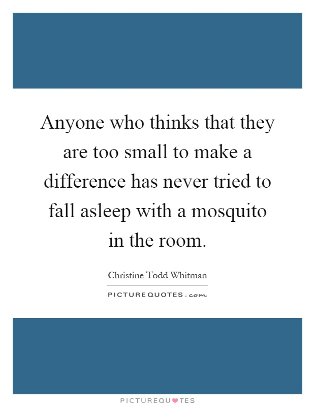 Anyone who thinks that they are too small to make a difference has never tried to fall asleep with a mosquito in the room Picture Quote #1