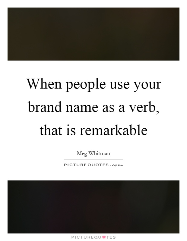 When people use your brand name as a verb, that is remarkable Picture Quote #1