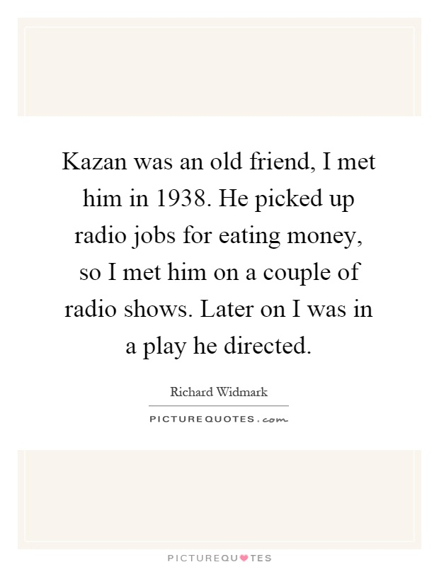 Kazan was an old friend, I met him in 1938. He picked up radio jobs for eating money, so I met him on a couple of radio shows. Later on I was in a play he directed Picture Quote #1