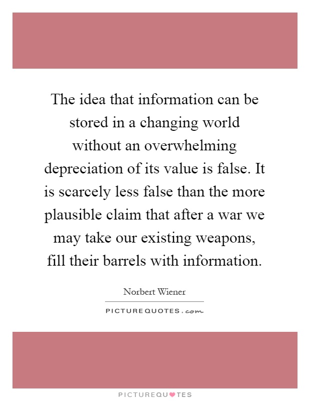 The idea that information can be stored in a changing world without an overwhelming depreciation of its value is false. It is scarcely less false than the more plausible claim that after a war we may take our existing weapons, fill their barrels with information Picture Quote #1