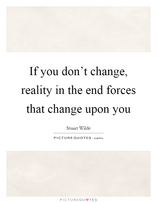 If you don't change, reality in the end forces that change upon you Picture Quote #1