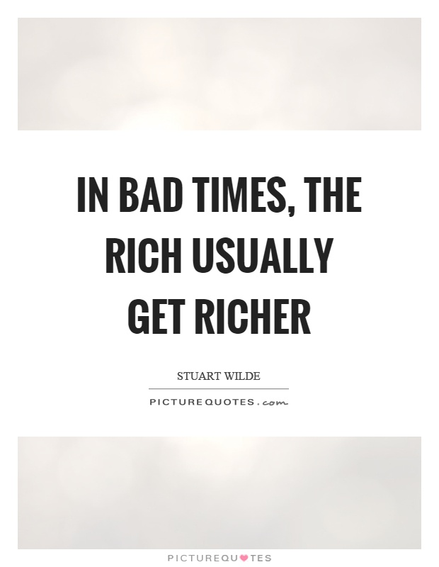 In bad times, the rich usually get richer Picture Quote #1