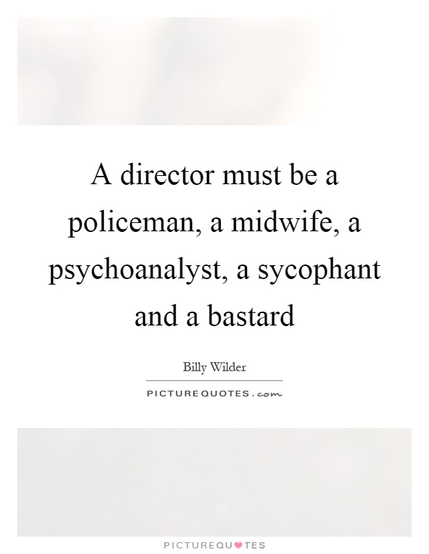 A director must be a policeman, a midwife, a psychoanalyst, a sycophant and a bastard Picture Quote #1