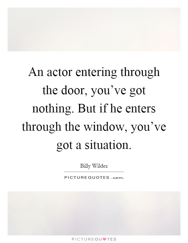 An actor entering through the door, you've got nothing. But if he enters through the window, you've got a situation Picture Quote #1