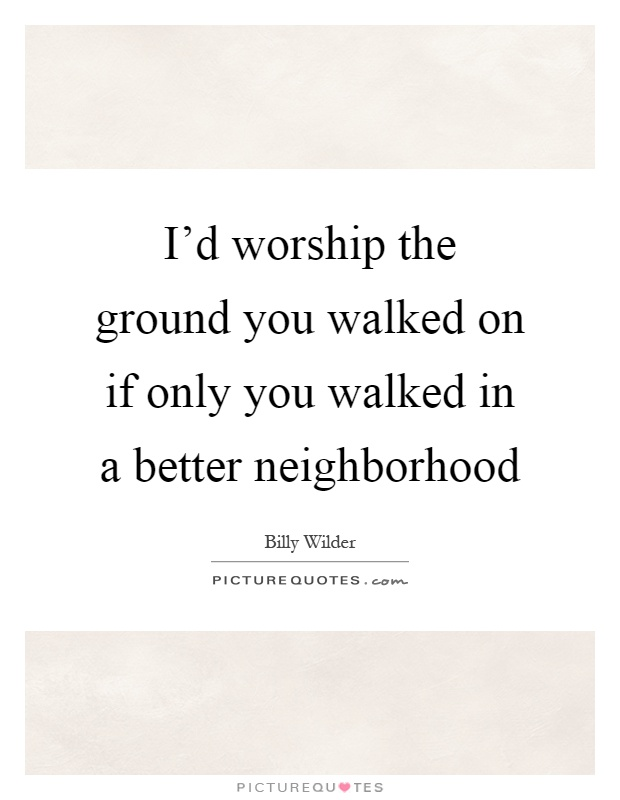 I'd worship the ground you walked on if only you walked in a better neighborhood Picture Quote #1