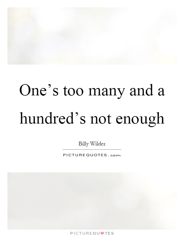 One's too many and a hundred's not enough Picture Quote #1