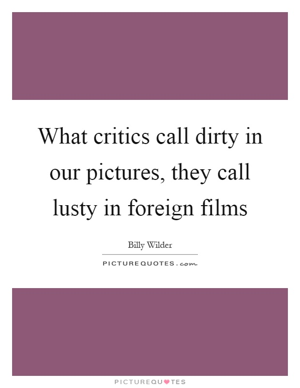 What critics call dirty in our pictures, they call lusty in foreign films Picture Quote #1