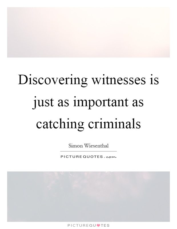 Discovering witnesses is just as important as catching criminals Picture Quote #1