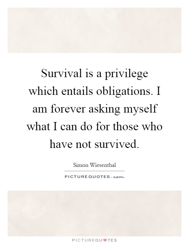 Survival is a privilege which entails obligations. I am forever asking myself what I can do for those who have not survived Picture Quote #1