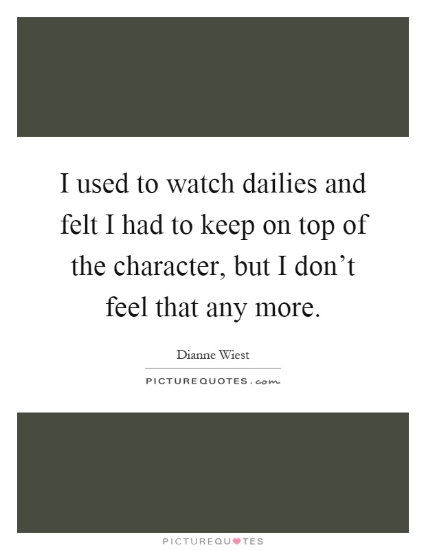 I used to watch dailies and felt I had to keep on top of the character, but I don't feel that any more Picture Quote #1