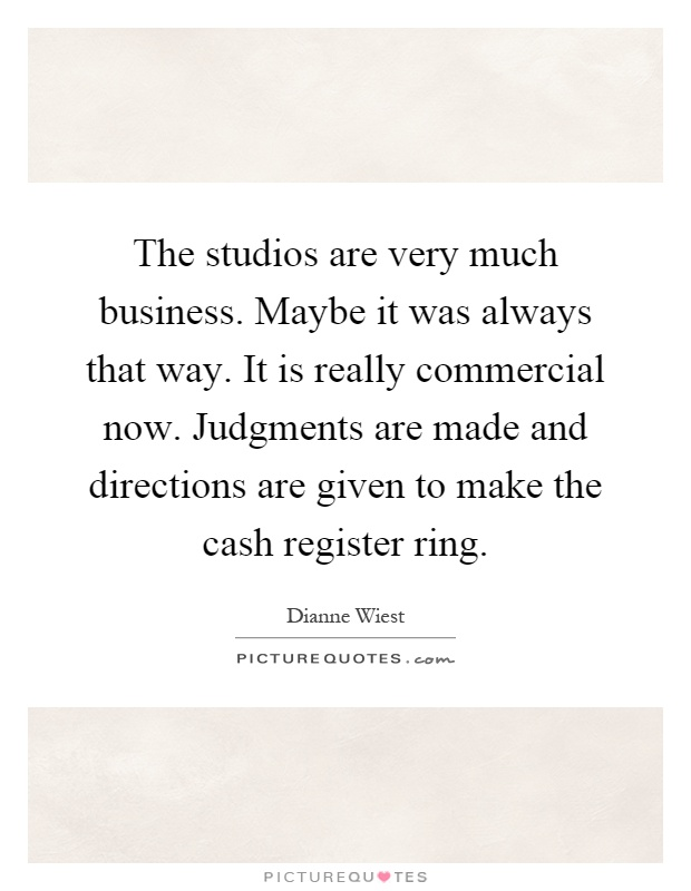 The studios are very much business. Maybe it was always that way. It is really commercial now. Judgments are made and directions are given to make the cash register ring Picture Quote #1