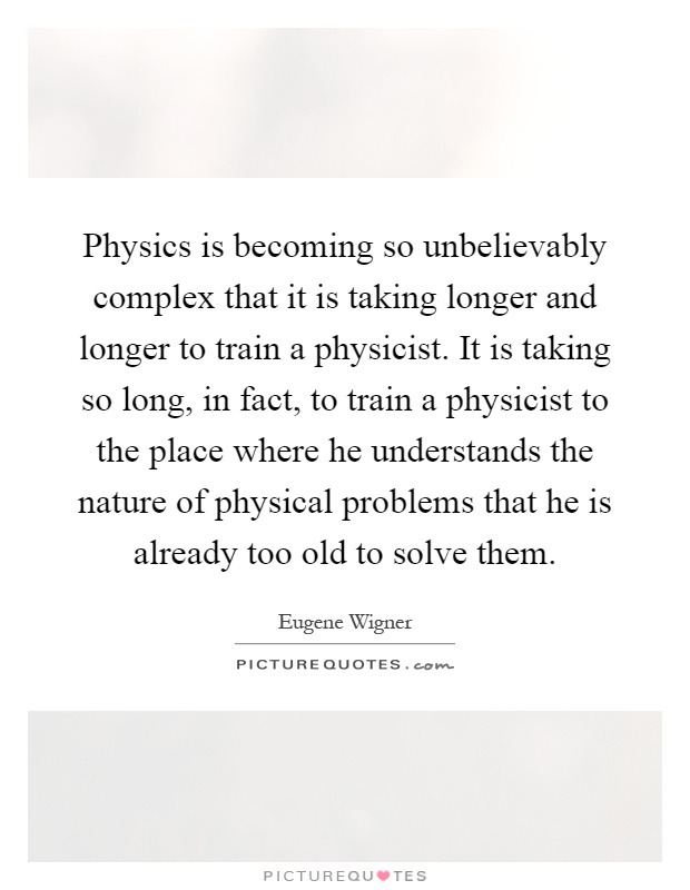 Physics is becoming so unbelievably complex that it is taking longer and longer to train a physicist. It is taking so long, in fact, to train a physicist to the place where he understands the nature of physical problems that he is already too old to solve them Picture Quote #1