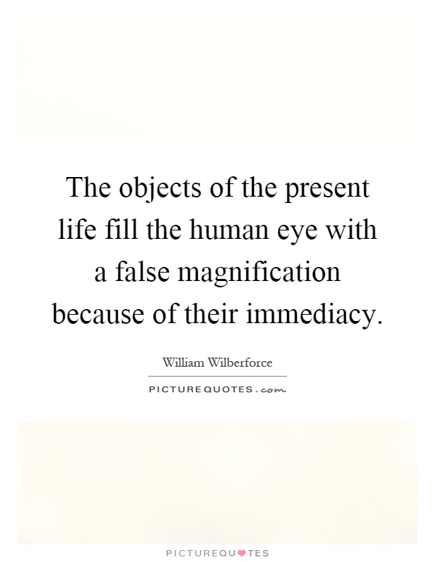 The objects of the present life fill the human eye with a false magnification because of their immediacy Picture Quote #1