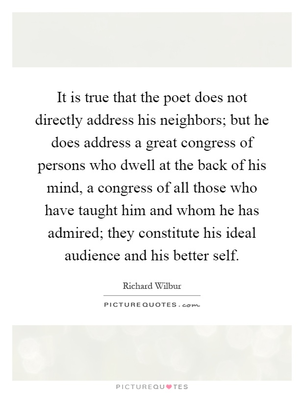 It is true that the poet does not directly address his neighbors; but he does address a great congress of persons who dwell at the back of his mind, a congress of all those who have taught him and whom he has admired; they constitute his ideal audience and his better self Picture Quote #1