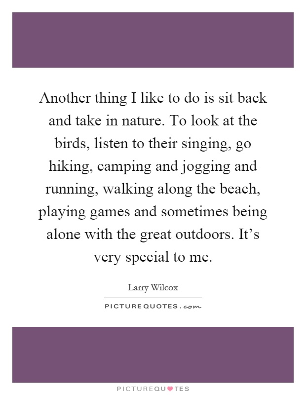 Another thing I like to do is sit back and take in nature. To look at the birds, listen to their singing, go hiking, camping and jogging and running, walking along the beach, playing games and sometimes being alone with the great outdoors. It's very special to me Picture Quote #1