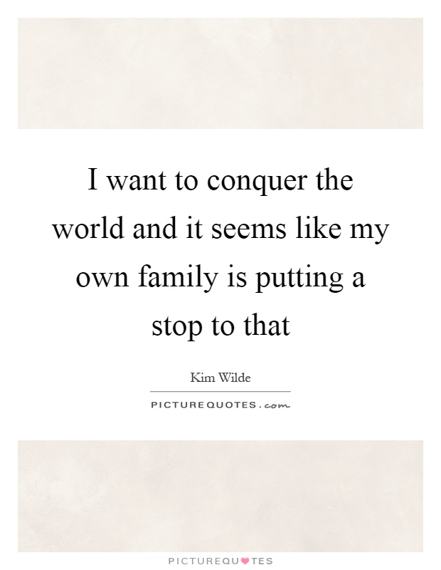 I want to conquer the world and it seems like my own family is putting a stop to that Picture Quote #1