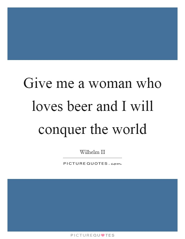Give me a woman who loves beer and I will conquer the world Picture Quote #1
