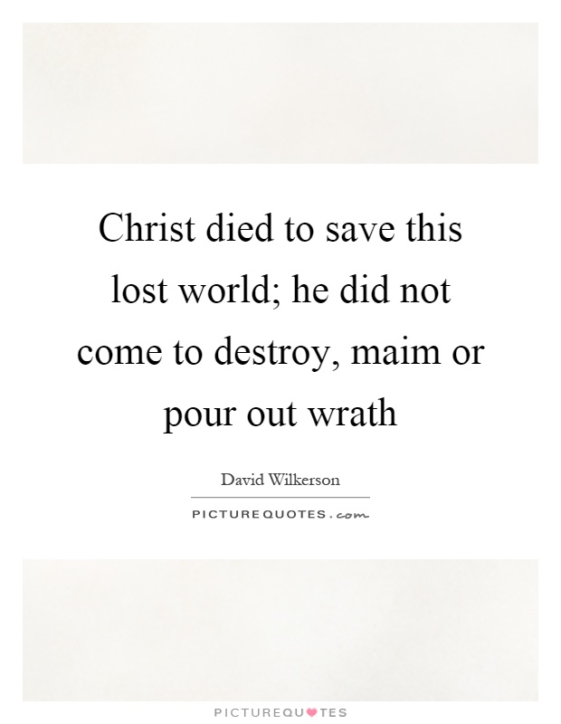 Christ died to save this lost world; he did not come to destroy, maim or pour out wrath Picture Quote #1