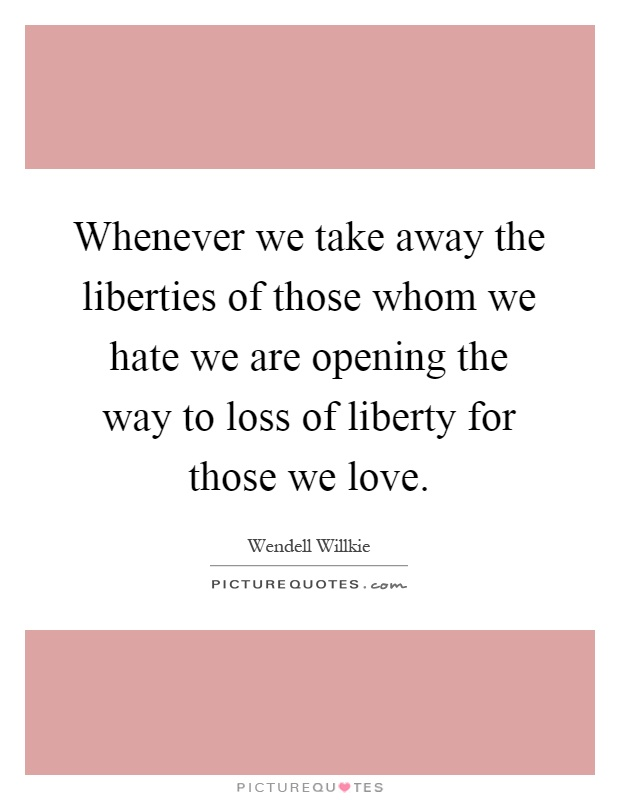 Whenever we take away the liberties of those whom we hate we are opening the way to loss of liberty for those we love Picture Quote #1