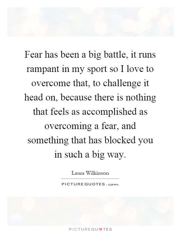 Fear has been a big battle, it runs rampant in my sport so I love to overcome that, to challenge it head on, because there is nothing that feels as accomplished as overcoming a fear, and something that has blocked you in such a big way Picture Quote #1