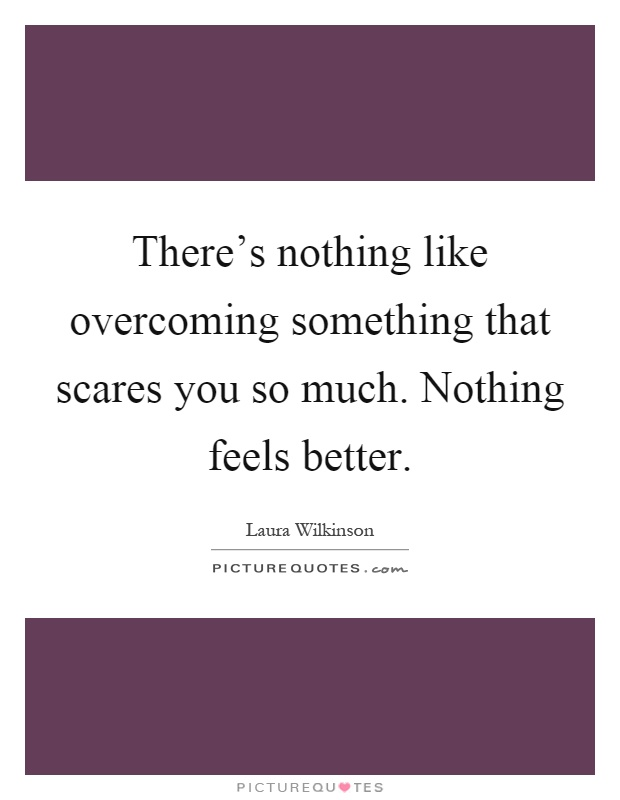 There's nothing like overcoming something that scares you so much. Nothing feels better Picture Quote #1