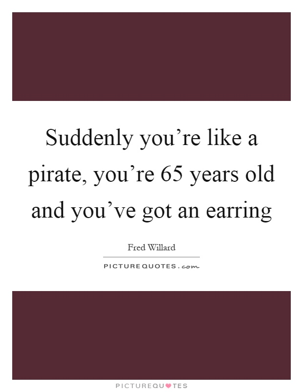 Suddenly you're like a pirate, you're 65 years old and you've got an earring Picture Quote #1