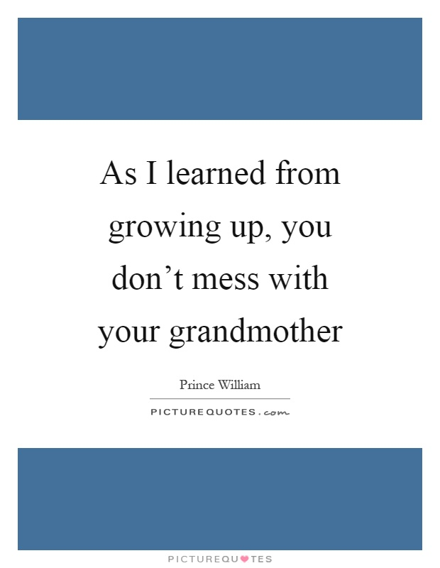 As I learned from growing up, you don't mess with your grandmother Picture Quote #1