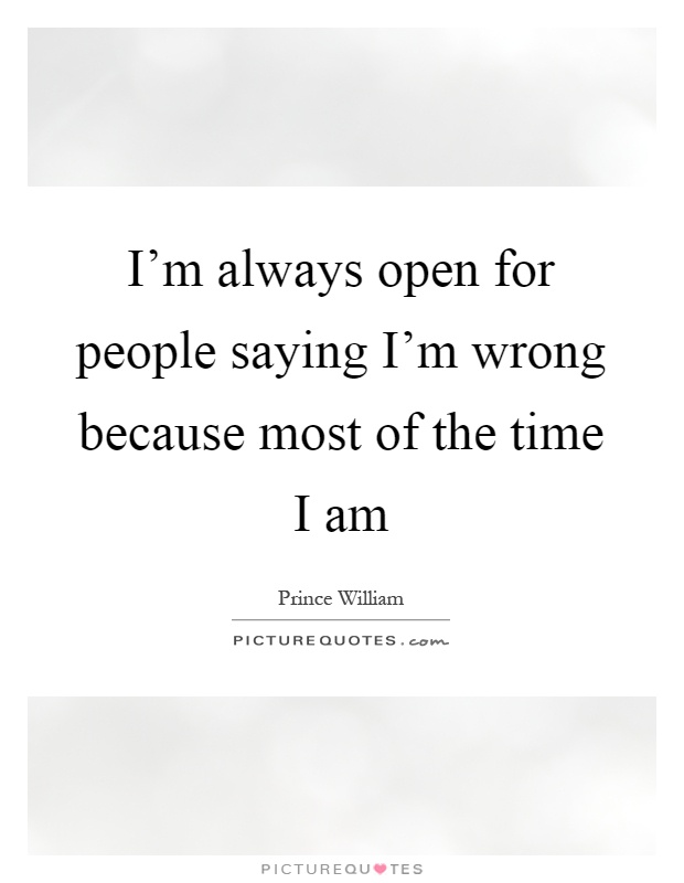 I'm always open for people saying I'm wrong because most of the time I am Picture Quote #1