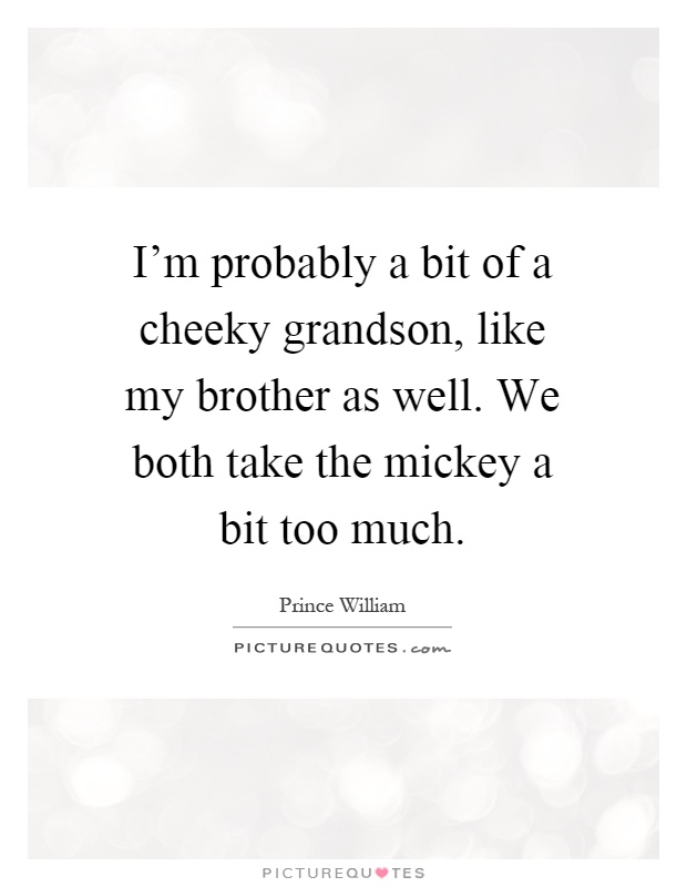 I'm probably a bit of a cheeky grandson, like my brother as well. We both take the mickey a bit too much Picture Quote #1