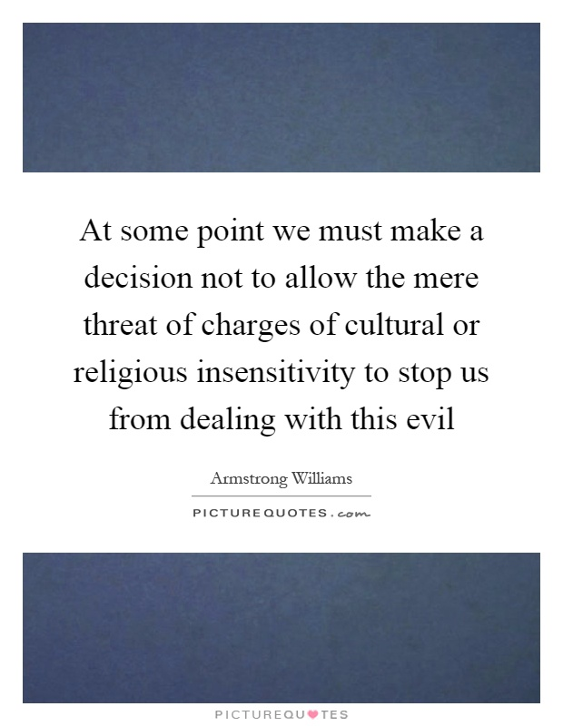 At some point we must make a decision not to allow the mere threat of charges of cultural or religious insensitivity to stop us from dealing with this evil Picture Quote #1