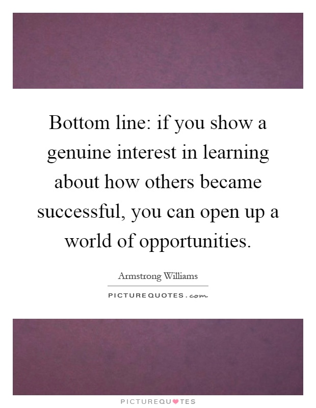 Bottom line: if you show a genuine interest in learning about how others became successful, you can open up a world of opportunities Picture Quote #1