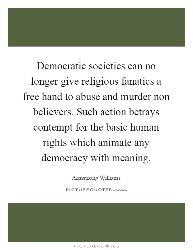 Democratic societies can no longer give religious fanatics a free hand to abuse and murder non believers. Such action betrays contempt for the basic human rights which animate any democracy with meaning Picture Quote #1
