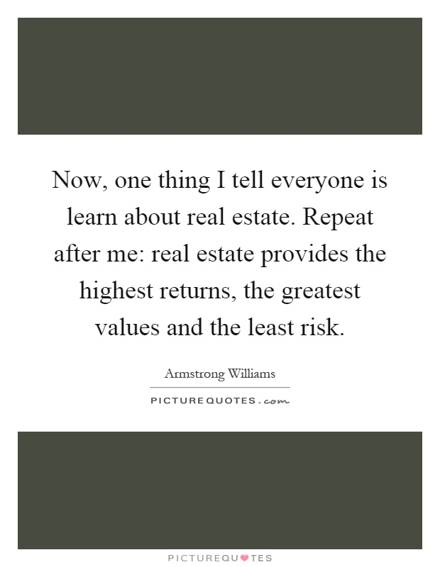 Now, one thing I tell everyone is learn about real estate. Repeat after me: real estate provides the highest returns, the greatest values and the least risk Picture Quote #1