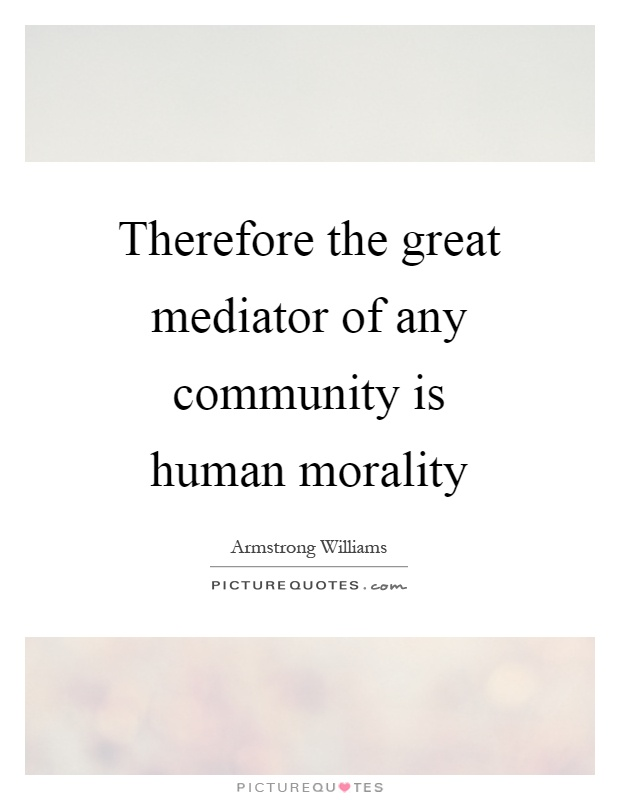Therefore the great mediator of any community is human morality Picture Quote #1