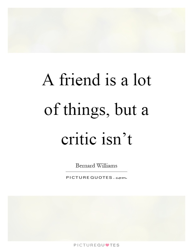 A friend is a lot of things, but a critic isn't Picture Quote #1