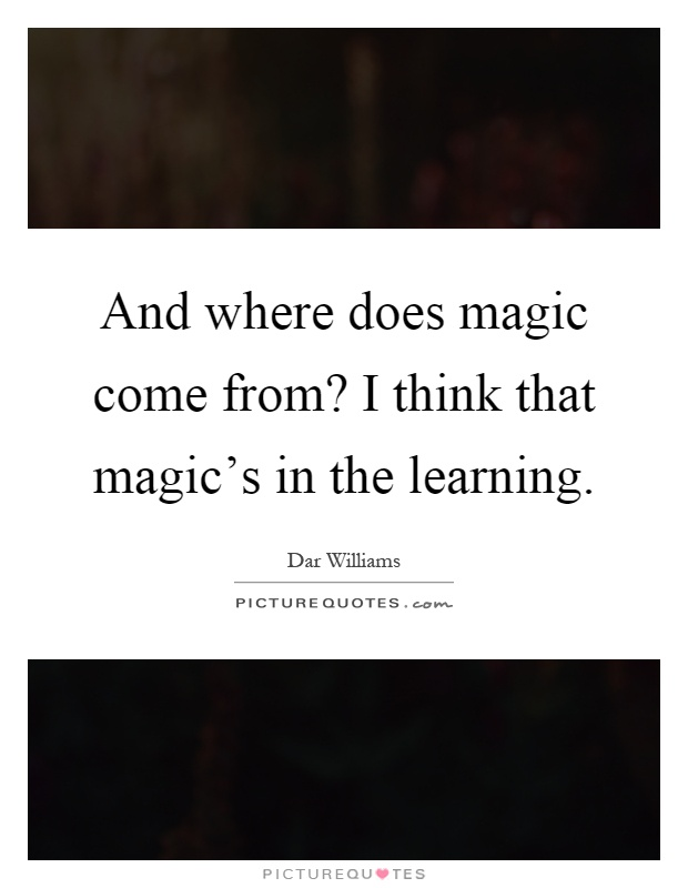 And where does magic come from? I think that magic's in the learning Picture Quote #1