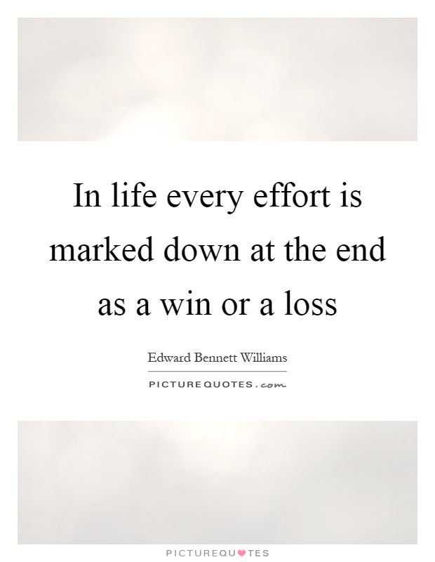 In life every effort is marked down at the end as a win or a loss Picture Quote #1