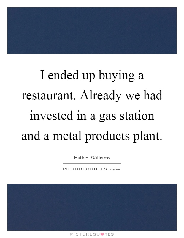 I ended up buying a restaurant. Already we had invested in a gas station and a metal products plant Picture Quote #1