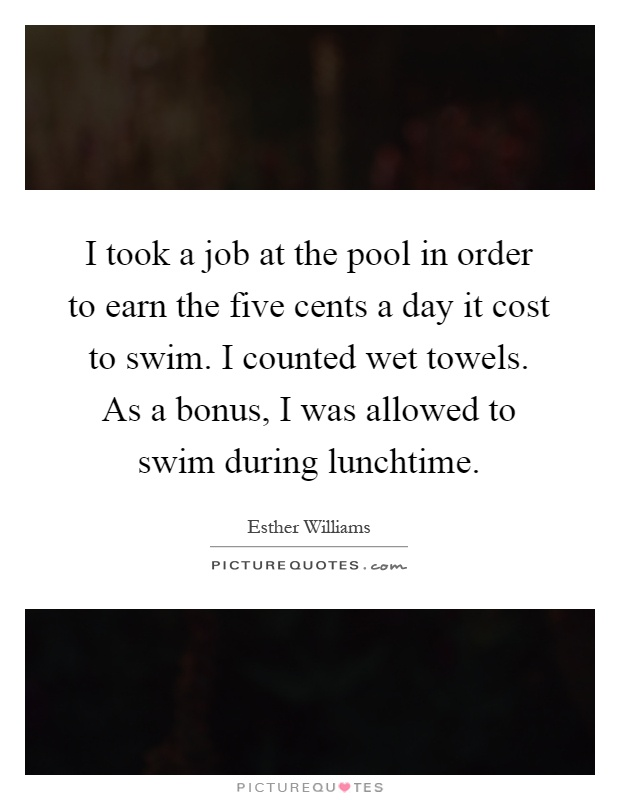 I took a job at the pool in order to earn the five cents a day it cost to swim. I counted wet towels. As a bonus, I was allowed to swim during lunchtime Picture Quote #1