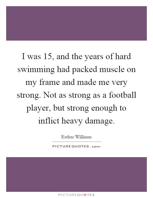 I was 15, and the years of hard swimming had packed muscle on my frame and made me very strong. Not as strong as a football player, but strong enough to inflict heavy damage Picture Quote #1