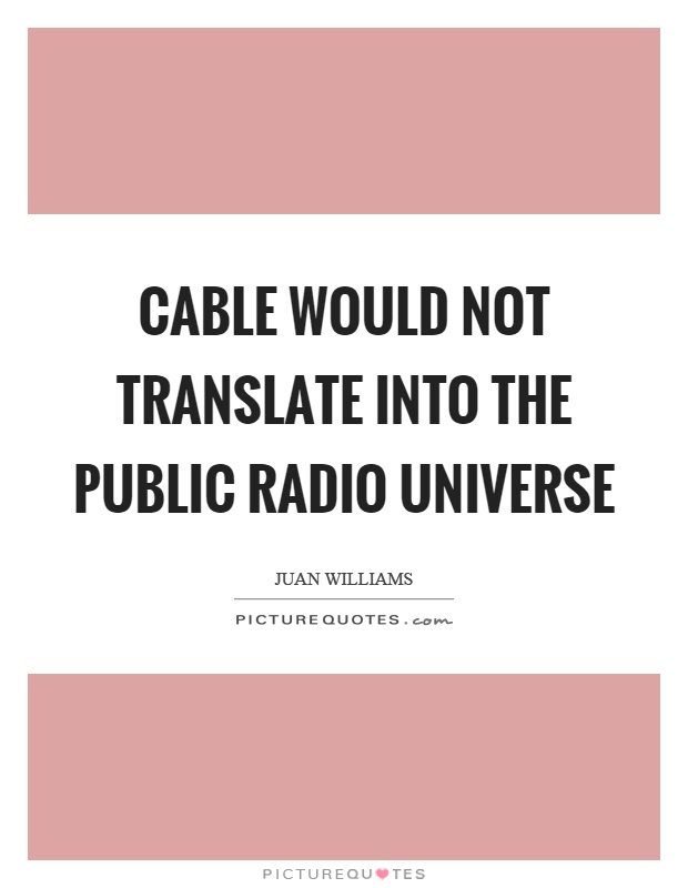 Cable would not translate into the public radio universe Picture Quote #1