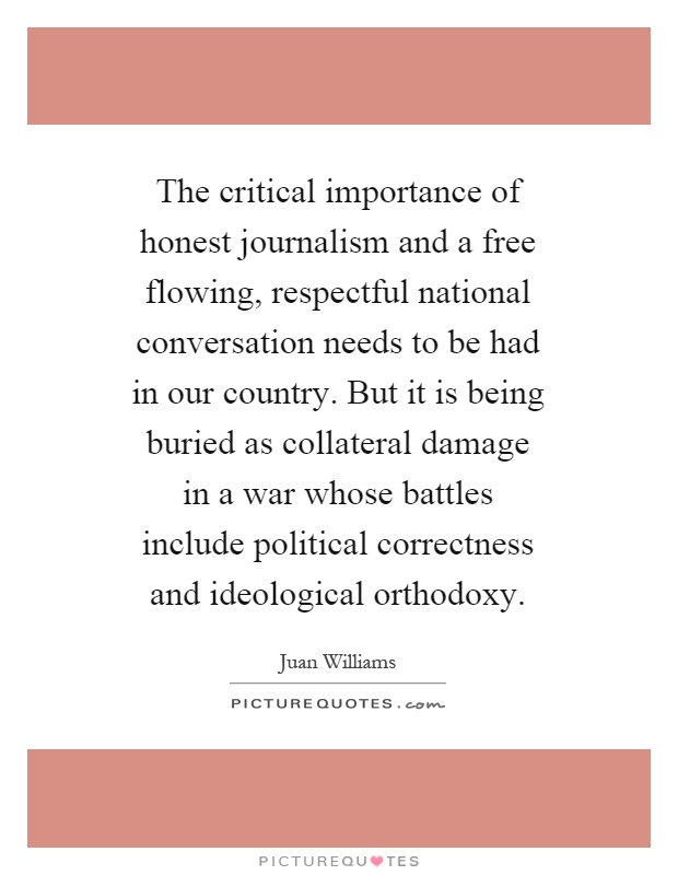 The critical importance of honest journalism and a free flowing, respectful national conversation needs to be had in our country. But it is being buried as collateral damage in a war whose battles include political correctness and ideological orthodoxy Picture Quote #1