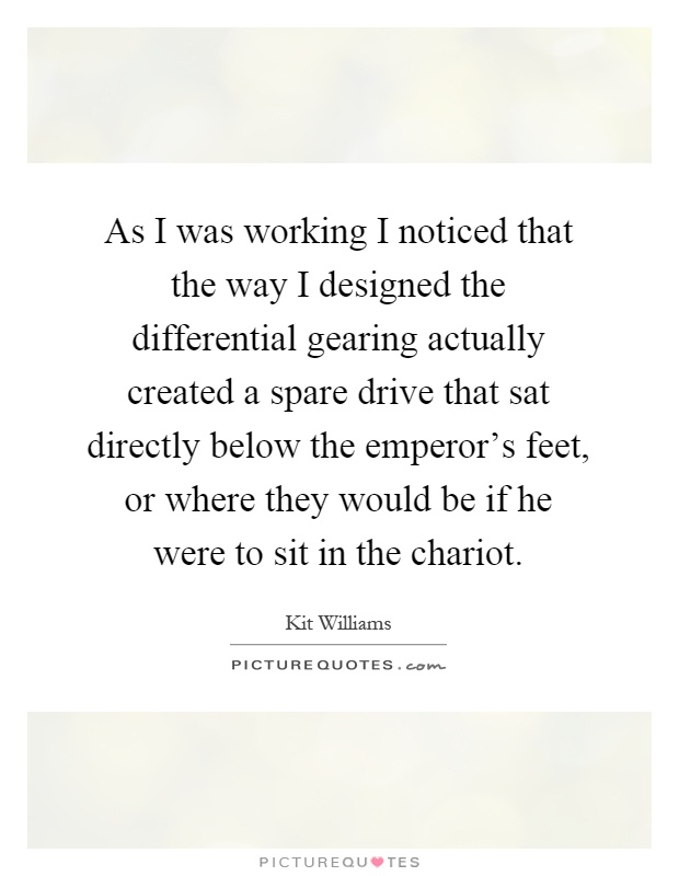 As I was working I noticed that the way I designed the differential gearing actually created a spare drive that sat directly below the emperor's feet, or where they would be if he were to sit in the chariot Picture Quote #1