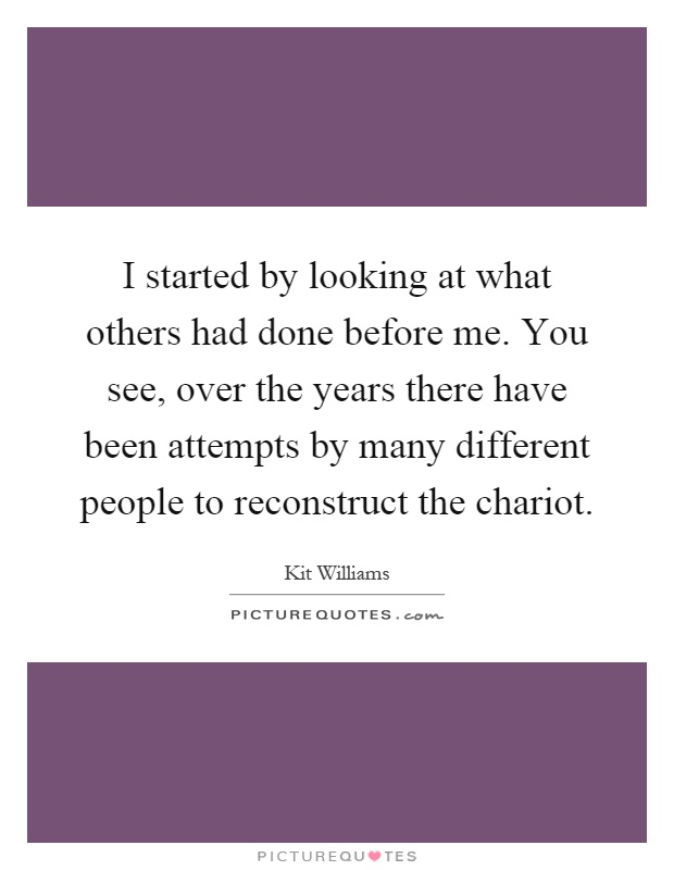 I started by looking at what others had done before me. You see, over the years there have been attempts by many different people to reconstruct the chariot Picture Quote #1
