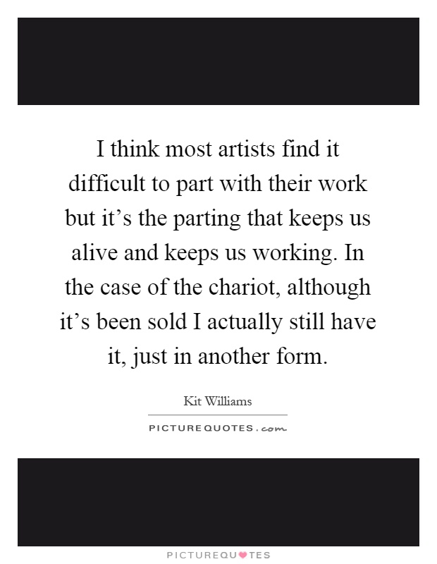 I think most artists find it difficult to part with their work but it's the parting that keeps us alive and keeps us working. In the case of the chariot, although it's been sold I actually still have it, just in another form Picture Quote #1
