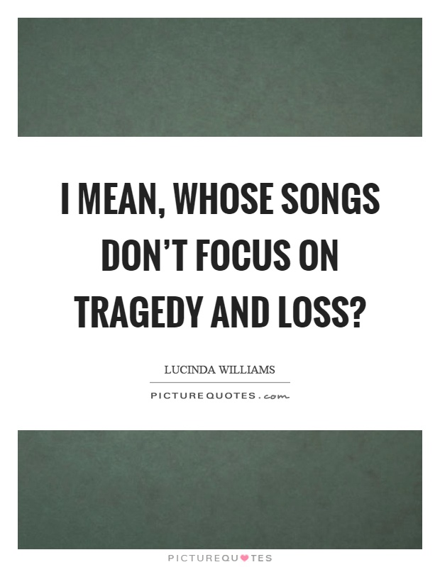 I mean, whose songs don't focus on tragedy and loss? Picture Quote #1