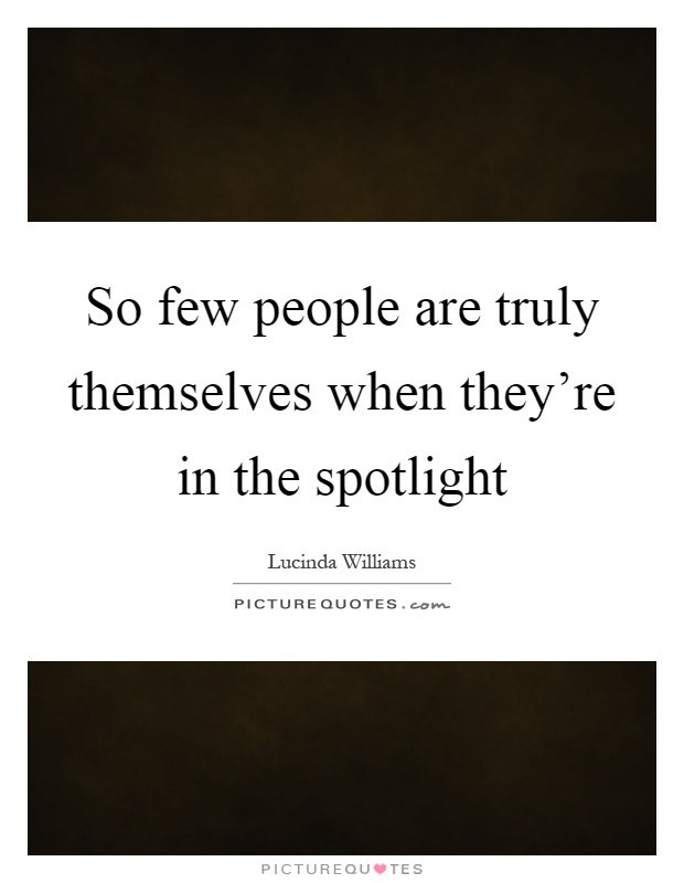 So few people are truly themselves when they're in the spotlight Picture Quote #1
