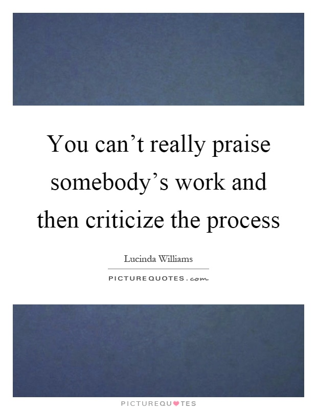 You can't really praise somebody's work and then criticize the process Picture Quote #1