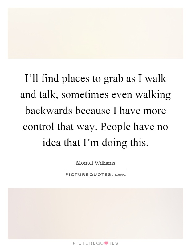 Ll find places to grab as i walk and talk sometimes even walking