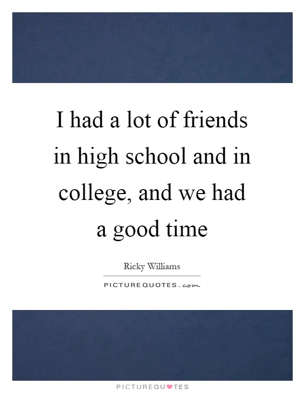 School Time Quotes: I Had A Lot Of Friends In High School And In College, And